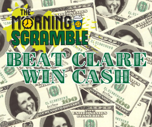 CAN'T BEAT CLARE — WIN CASH W/ THE MORNING SCRAMBLE!